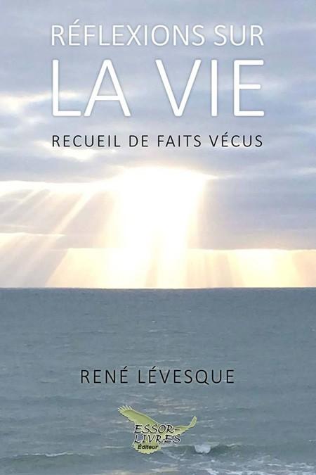 Réflexions sur la vie... Recueil de faits vécus, de René Lévesque, auteur, Essor-Livres, Éditeur, 2017, 128 pages